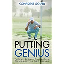 PUTTING GENIUS: Pro Secrets to Reading the Green, Seeing the Line and Putting out of Your Mind (Golf Instruction, Golf Lessons, Golf Tips)