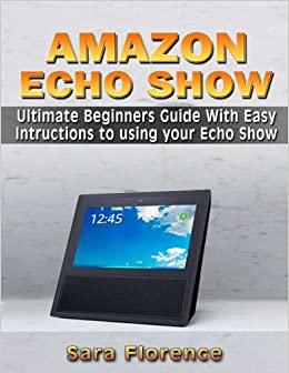 Amazon Echo Show Ultimate Beginners Guide With Easy Intructions To