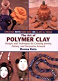 The Art of Polymer Clay: Designs and Techniques for Creating Jewelry, Pottery and Decorative Artwork