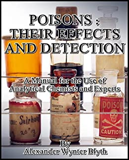 Poisons: Their Effects and Detection: A Manual for the Use of Analytical Chemists and Experts