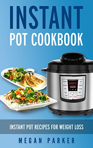 Instant Pot Cookbook: Instant Pot Recipes for Weight Loss by Megan Parker