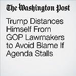 Trump Distances Himself From GOP Lawmakers to Avoid Blame If Agenda Stalls | Philip Rucker,Sean Sullivan,Mike DeBonis