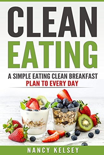 Clean Eating: A Simple Eating Clean Breakfast Recipes To Every Day by Nancy Kelsey