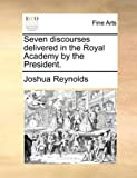 Seven Discourses Delivered in the Royal Academy by the President, Joshua Reynolds, 1170433359