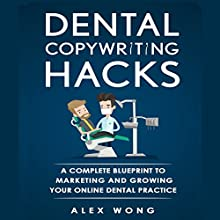 Dental Copywriting Hacks: A Complete Blueprint to Marketing and Growing Your Online Dental Practice Audiobook by Alex Wong Narrated by Sam Bubis
