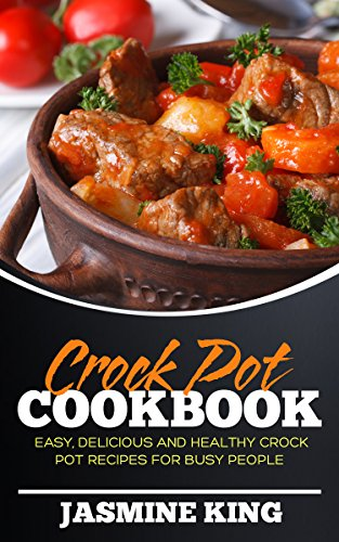 Crock Pot Cookbook: Easy, Delicious and Healthy Crock Pot Recipes for Busy People by Jasmine King