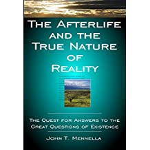The Afterlife and the True Nature of Reality: The Quest for Answers to the Great Questions of Existence