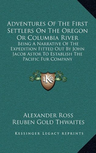 Read Online Adventures Of The First Settlers On The Oregon Or Columbia River: Being A Narrative Of The Expedition Fitted Out By John Jacob Astor To Establish The Pacific Fur Company pdf