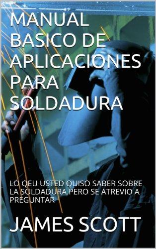 MANUAL BASICO DE APLICACIONES PARA SOLDADURA (Spanish Edition) by [SCOTT, JAMES]