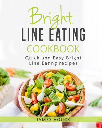 Bright Line Eating: Bright Line Eating Cookbook: Quick and Easy Bright Line Eating Recipes (Volume 2) by James Houck