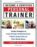Become a Certified Personal Trainer: Surefire Strategies to Pass the Major Certification Exams, Build a Strong Client List, Start Making Money