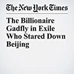 The Billionaire Gadfly in Exile Who Stared Down Beijing | Michael Forsythe,Alexandra Stevenson