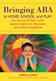 Bringing ABA to Home, School, and Play for Young Children with Autism Spectrum Disorders and Other Disabilities, Leach, Debra, 1598572407
