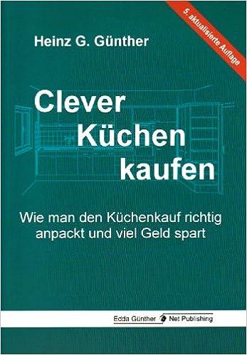 Clever Küchen Kaufen: Wie Man Den Küchenkauf Richtig Anpackt Und Viel Geld  Spart: Amazon.de: Heinz G Günther: Bücher
