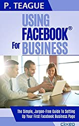Using Facebook For Business: The Complete Guide For Beginners (2016 Edition)