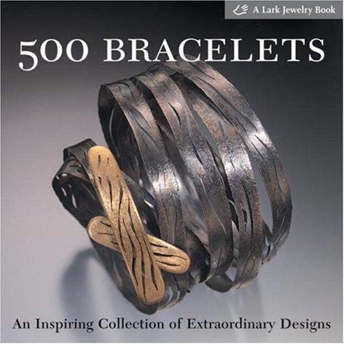 500 Bracelets: An Inspiring Collection of Extraordinary Designs by Lark Books (Nov 1 2005)