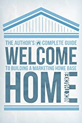 Welcome Home: The Author's Guide to Building A Marketing Home Base (Build A Platform, Market Yourself, and Sell Books)