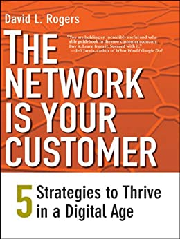 The Network Is Your Customer: Five Strategies to Thrive in a Digital Age by [Rogers, David L.]