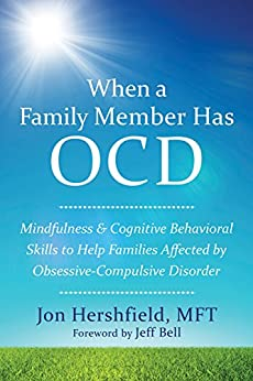 When a Family Member Has OCD: Mindfulness and Cognitive Behavioral Skills to Help Families Affected by Obsessive-Compulsive Disorder by [Hershfield, Jon]