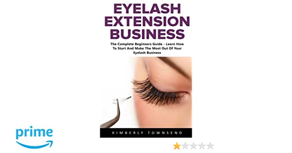 d055c14f0c8 Eyelash Extension Business: The Complete Beginners Guide - Learn How To  Start And Make The Most Out Of Your Eyelash Business: Kimberly Townsend: ...