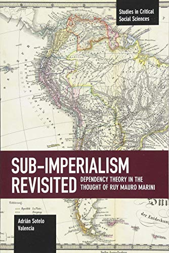 Sub-Imperalism Revisited: Dependency Theory in the Thought of Ruy Mauro Marini (Studies in Critical Social Sciences)