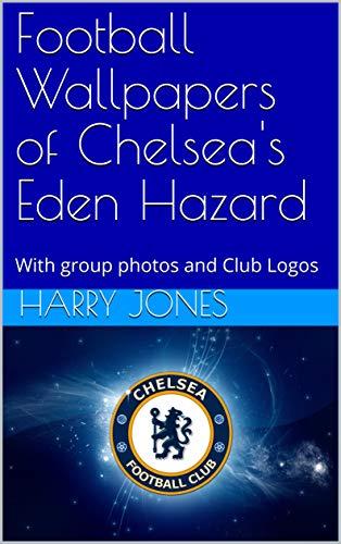 Football Wallpapers of Chelsea's Eden Hazard: With group photos and Club Logos por Harry Jones,Ron Raqueeb