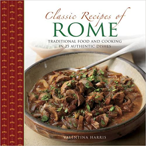 Classic Recipes of Rome: Traditional Food And Cooking In 25 Authentic Dishes