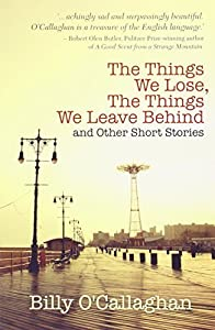 The Things We Lose, The Things We Leave Behind: and Other Short Stories by Billy O'Callaghan (2014-02-18)