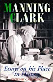Manning Clark : Essays on His Place in History, , 0522846408