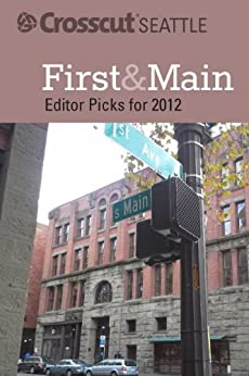 image for First & Main: Crosscut Seattle's Editor Picks for 2012 (Crosscut Seattle Editor Picks)