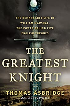The Greatest Knight: The Remarkable Life of William Marshal, the Power Behind Five English Thrones by [Asbridge, Thomas]