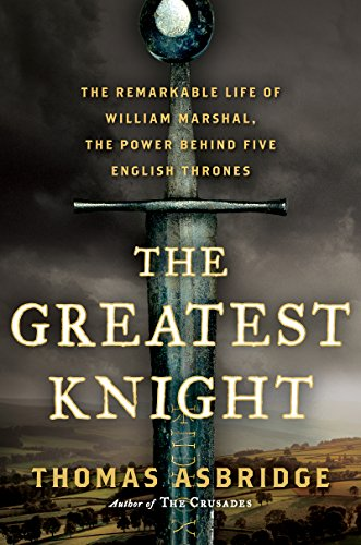 The Greatest Knight: The Remarkable Life of William Marshal, the Power Behind Five English Thrones cover