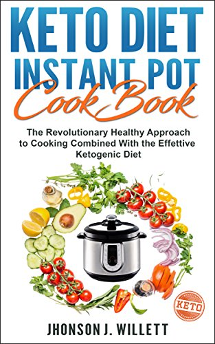 Keto Diet Instant Pot Cookbook: The Revolutionary Healthy Approach To Cooking Combined With The Effective Ketogenic Diet by Jhonson J. Willett