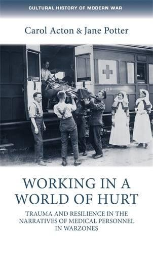 Working in a world of hurt: Trauma and resilience in the narratives of medical personnel in warzones (Cultural History of Modern War MUP) by Manchester University Press