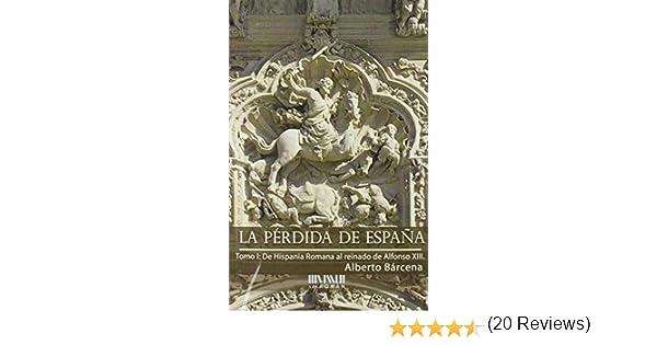 La pérdida de España. De la Hispania Romana al reinado de Alfonso XIII: Amazon.es: Bárcena Pérez, Alberto: Libros