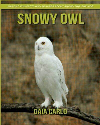 Snowy Owls (Snowy Owl: Amazing Fun Facts and Pictures about Snowy Owl for Kids)