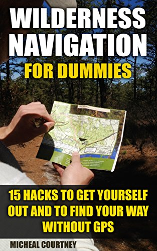 Wilderness Navigation For Dummies: 15 Hacks To Get Yourself Out And To Find Your Way Without GPS: (How to Navigate in the Wilderness, Mountaineers Outdoor Basics) (Prepper's Guide, Survival Guide) by [Courtney, Micheal]
