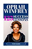 Oprah Winfrey: 125 Success Lessons You Should Learn From Oprah: (Inspirational Lessons on Life, Love, Relationships, Self-Image, Career & Business - Oprah Winfrey Biography, Book Club List, Magazine)