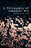 A Philosophy of Computer Art, Lopes, Dominic, 041554761X
