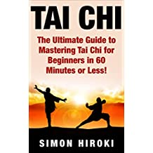 Tai Chi: The Ultimate Guide to Mastering Tai Chi for Beginners in 60 Minutes or Less! (Tai Chi - Tai Chi for Beginners - Martial Arts - Fighting Styles - How to Fight - Chakras - Reiki)