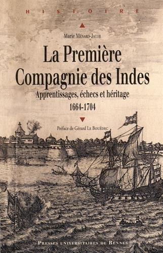 La Première Compagnie des Indes (1664-1704) : Apprentissages, échecs et héritage