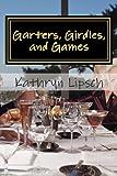 Garters, Girdles, and Games, Kathryn Lipsch, 1478270047