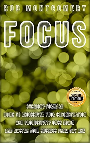 Focus: Straight-Forward Guide  to Rediscover Your Concentration and Productivity Once Again  and Master Your Success  from Day One- 2nd Edition