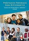 préstamos federales para estudiantes: Conozca los conceptos básicos y administre su deuda (Spanish Edition)