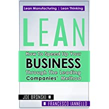 LEAN: How to Speed Up Your Business Through the Leading Companies' Method (Lean, Lean Manufacturing, Lean Six Sigma, Lean 5S, Lean StartUp, Lean Enterprise) (LEAN BIBLE Book 1)