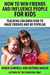 How To Win Friends And Influence People for Kids (Positive Parenting: How to Avoid the Pitfalls and Raise A Child You Can Be Proud Of Book 3)