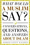 What Would a Muslim Say: Conversations, Questions, and Answers About Islam (Volume 1)