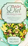 DASH Diet The Complete Guide: For Beginners, It Reduces Hypertension And Blood Pressure, Weight Loss, Healthy And Tasty Recipes, Low-Calorie Meals, Diabetes Prevention And Improved Health
