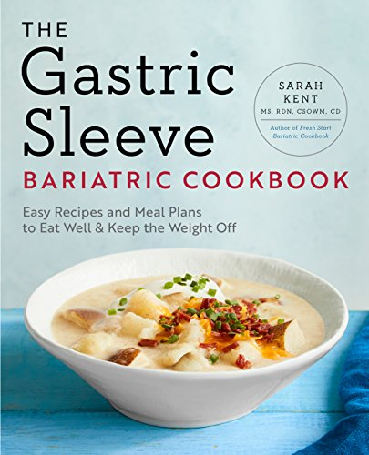 The Gastric Sleeve Bariatric Cookbook: Easy Meal Plans and Recipes to Eat Well and Keep the Weight Off by Sarah Kent MS  RDN  CSOWM  CD
