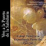 Ven a la Puerta de la Sabiduria: Como Tener una Experiencia Fuera del Cuerpo! [Come to Wisdom's Door: How to Have an Out-of-Body Experience!] (Spanish Edition) | Marilynn Hughes